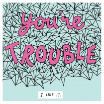 You're trouble